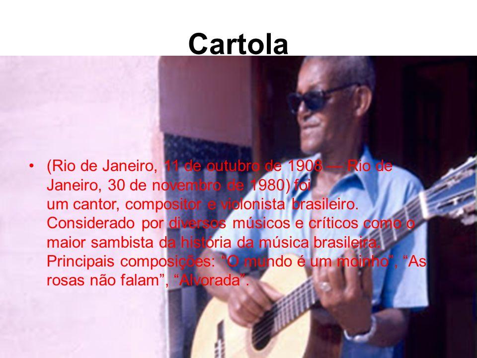 Cartola •(Rio de Janeiro, 11 de outubro de 1908 — Rio de Janeiro, 30 de novembro de 1980) foi um cantor, compositor e violonista brasileiro.