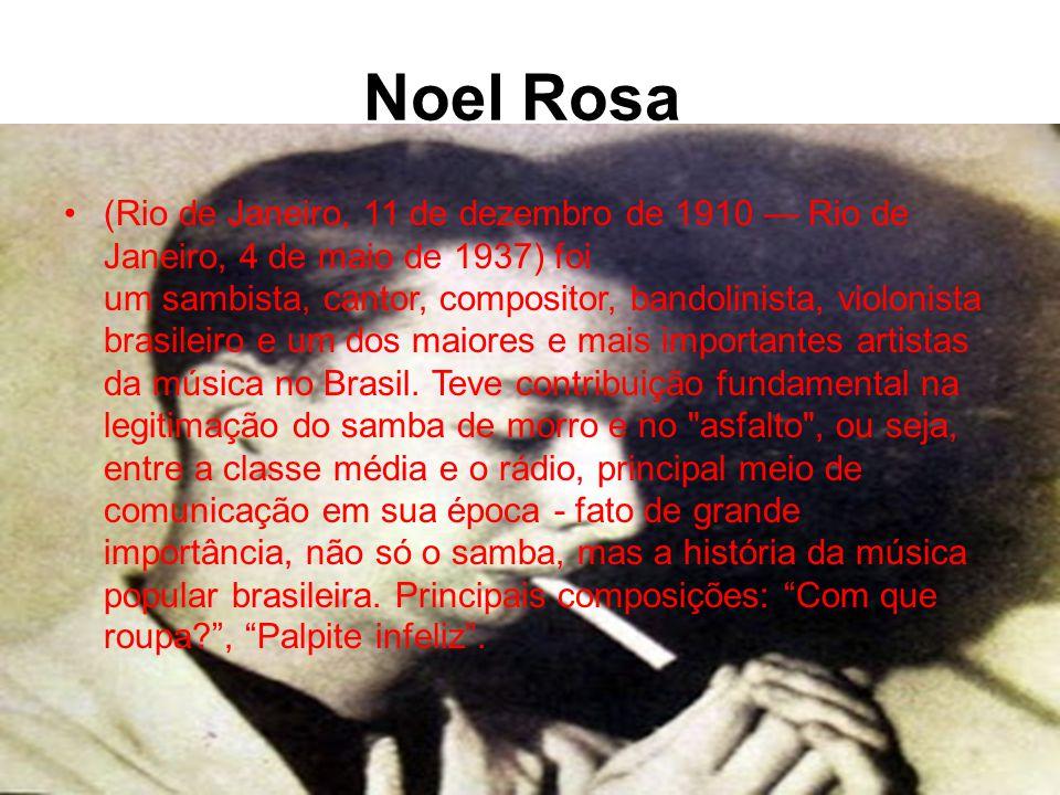 Noel Rosa •(Rio de Janeiro, 11 de dezembro de 1910 — Rio de Janeiro, 4 de maio de 1937) foi um sambista, cantor, compositor, bandolinista, violonista brasileiro e um dos maiores e mais importantes artistas da música no Brasil.