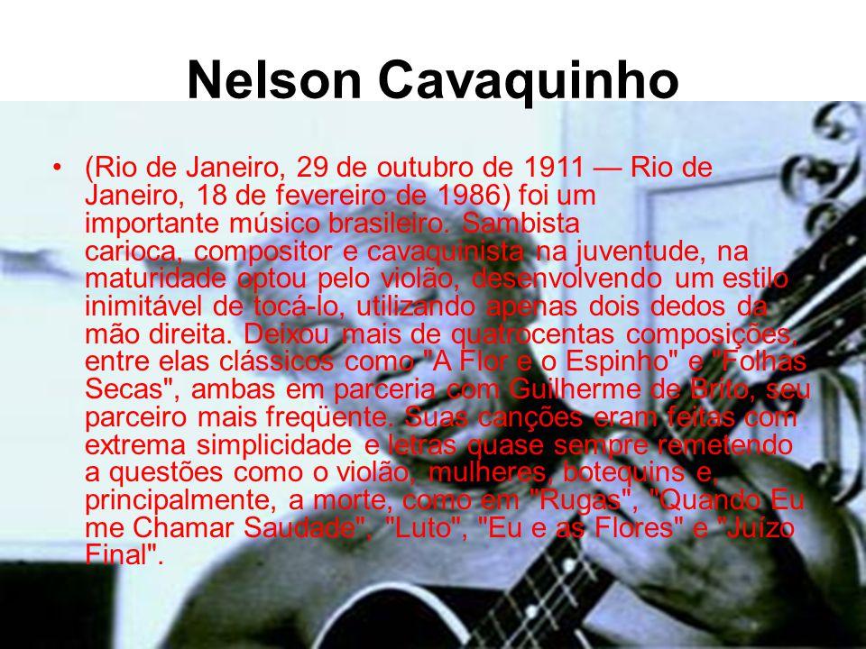 Nelson Cavaquinho •(Rio de Janeiro, 29 de outubro de 1911 — Rio de Janeiro, 18 de fevereiro de 1986) foi um importante músico brasileiro.