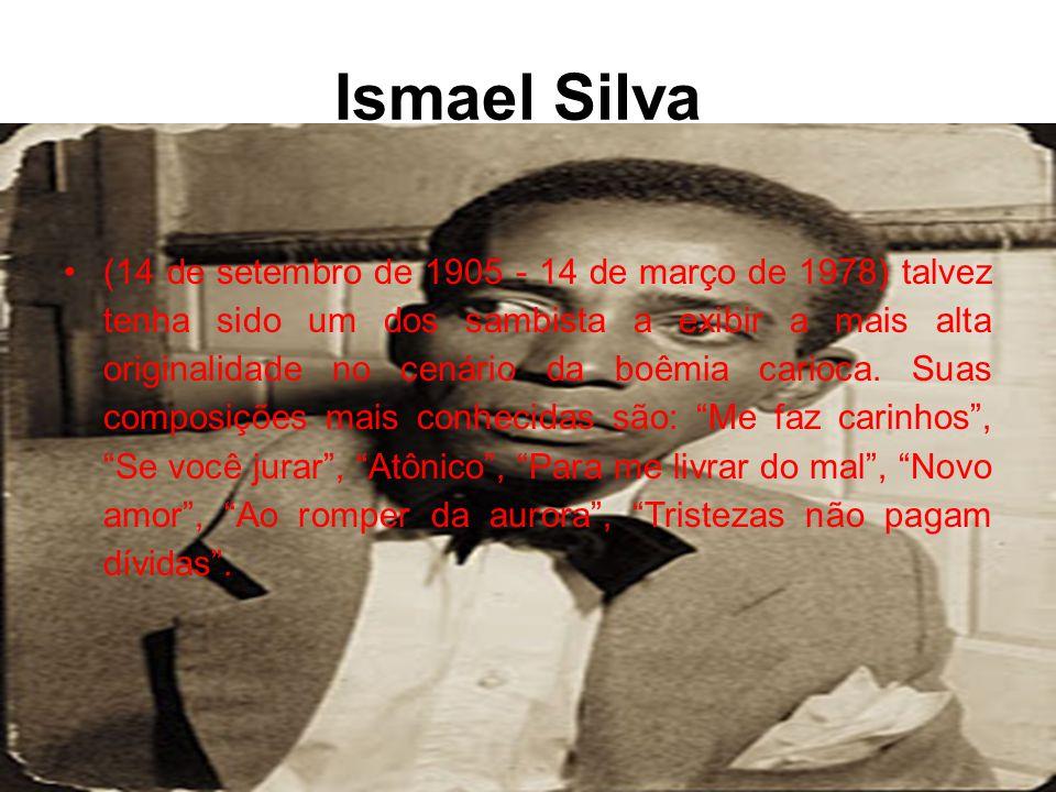 Ismael Silva •(14 de setembro de 1905 - 14 de março de 1978) talvez tenha sido um dos sambista a exibir a mais alta originalidade no cenário da boêmia carioca.