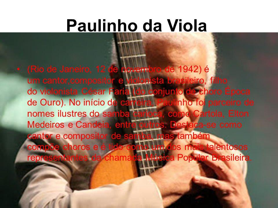 Paulinho da Viola •(Rio de Janeiro, 12 de novembro de 1942) é um cantor,compositor e violonista brasileiro, filho do violonista César Faria (do conjunto de choro Época de Ouro).
