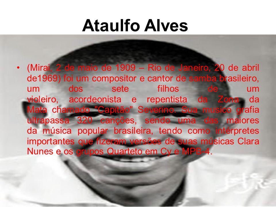 Ataulfo Alves •(Mirai, 2 de maio de 1909 – Rio de Janeiro, 20 de abril de1969) foi um compositor e cantor de samba brasileiro, um dos sete filhos de um violeiro, acordeonista e repentista da Zona da Mata chamado Capitão Severino.