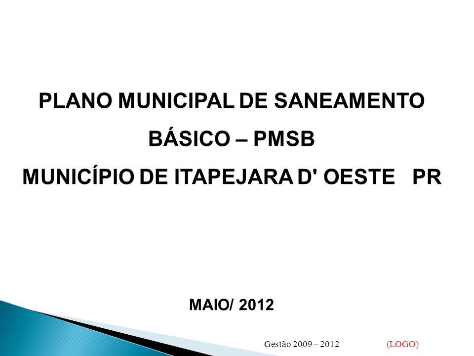 PLANO MUNICIPAL DE SANEAMENTO BÁSICO – PMSB MUNICÍPIO DE ITAPEJARA D OESTE PR MAIO/ 2012 Gestão 2009 – 2012 (LOGO)
