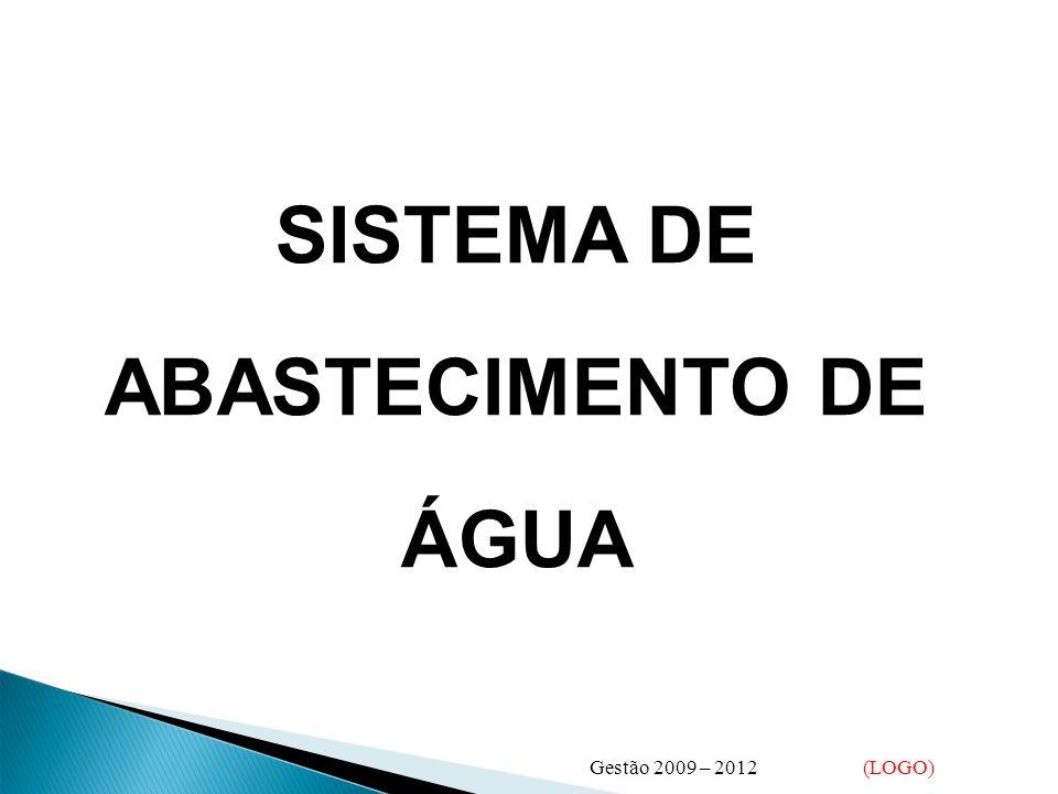 SISTEMA DE ABASTECIMENTO DE ÁGUA Gestão 2009 – 2012 (LOGO)