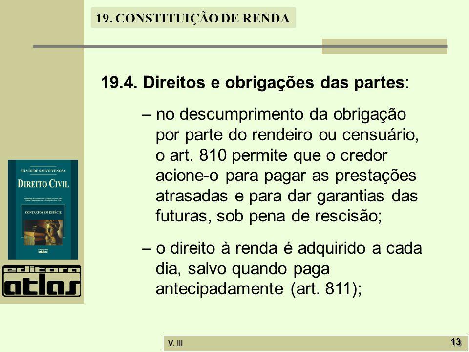 19. CONSTITUIÇÃO DE RENDA V. III 13 19.4. Direitos e obrigações das partes: – no descumprimento da obrigação por parte do rendeiro ou censuário, o art