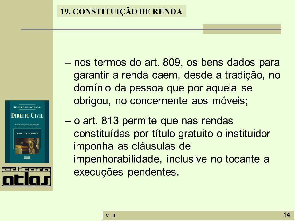 19. CONSTITUIÇÃO DE RENDA V. III 14 – nos termos do art. 809, os bens dados para garantir a renda caem, desde a tradição, no domínio da pessoa que por