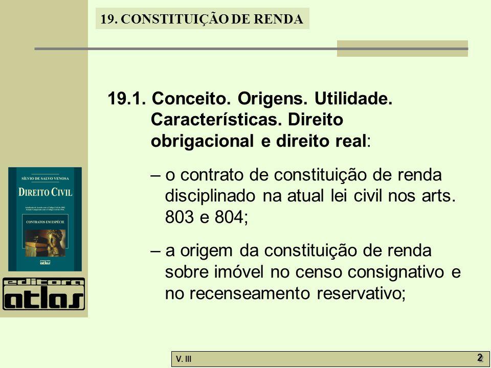 19. CONSTITUIÇÃO DE RENDA V. III 2 2 19.1. Conceito. Origens. Utilidade. Características. Direito obrigacional e direito real: – o contrato de constit