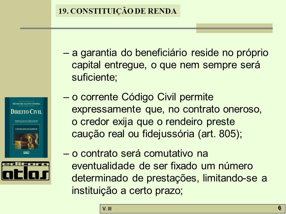 19. CONSTITUIÇÃO DE RENDA V. III 6 6 – a garantia do beneficiário reside no próprio capital entregue, o que nem sempre será suficiente; – o corrente C