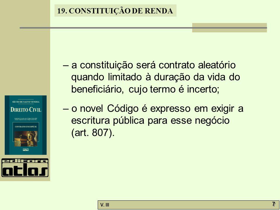 19. CONSTITUIÇÃO DE RENDA V. III 7 7 – a constituição será contrato aleatório quando limitado à duração da vida do beneficiário, cujo termo é incerto;