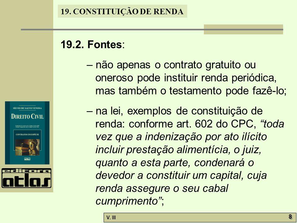 19. CONSTITUIÇÃO DE RENDA V. III 8 8 19.2. Fontes: – não apenas o contrato gratuito ou oneroso pode instituir renda periódica, mas também o testamento