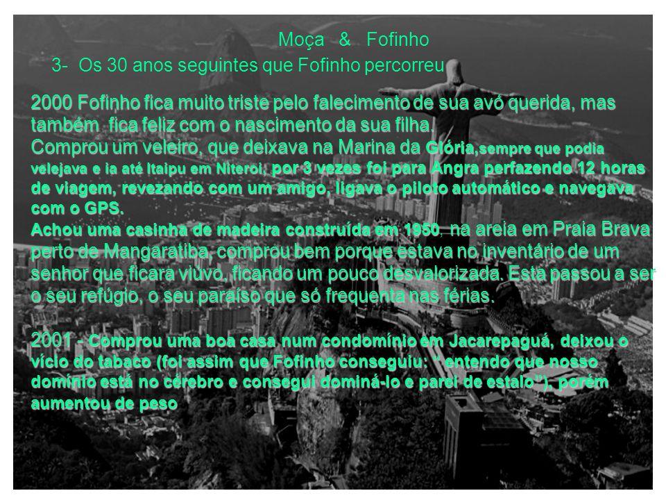 Moça & Fofinho 3- Os 30 anos seguintes que Fofinho percorreu 1987- com 23 anos casa-se num período em que a namorada (3 anos mais velha, cujo namoro havia começado em 1983) estava atravesando uma fase difícil (suicídio da cunhada com arma de fogo, onde Fofinho foi quem a carregou para o hospital, uma cena terrível que marcou demais fofinho e sua namorada, daí a pouco casaram) Nesse mesmo ano passa no concurso para o Banco Brasil, direcionando-se para o 1987- com 23 anos casa-se num período em que a namorada (3 anos mais velha, cujo namoro havia começado em 1983) estava atravesando uma fase difícil (suicídio da cunhada com arma de fogo, onde Fofinho foi quem a carregou para o hospital, uma cena terrível que marcou demais fofinho e sua namorada, daí a pouco casaram) Nesse mesmo ano passa no concurso para o Banco Brasil, direcionando-se para o mercado de ações e bolsa de valores 1990 – separa-se por não conseguir ver nela a mãe dos filhos que pretendia ter, sendo sincero com ela, daí a separação 1995 – Nasce seu primeiro filho 1997 – Casa-se pela 2º vez 1999- Recebe do seu tio querido uma casa em Arraial do Cabo