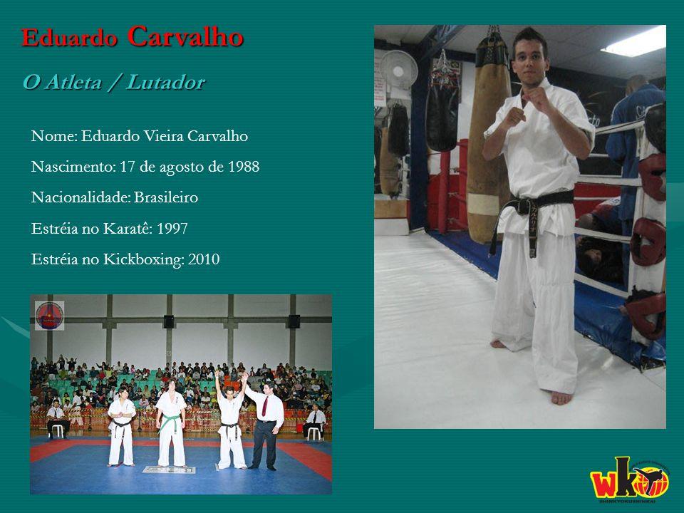 Eduardo Carvalho O Atleta / Lutador Nome: Eduardo Vieira Carvalho Nascimento: 17 de agosto de 1988 Nacionalidade: Brasileiro Estréia no Karatê: 1997 Estréia no Kickboxing: 2010