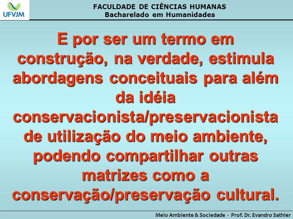 FACULDADE DE CIÊNCIAS HUMANAS Bacharelado em Humanidades Meio Ambiente & Sociedade - Prof. Dr. Evandro Sathler E por ser um termo em construção, na ve