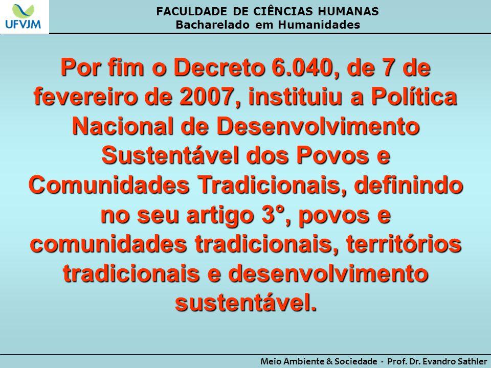 FACULDADE DE CIÊNCIAS HUMANAS Bacharelado em Humanidades Meio Ambiente & Sociedade - Prof. Dr. Evandro Sathler Por fim o Decreto 6.040, de 7 de fevere