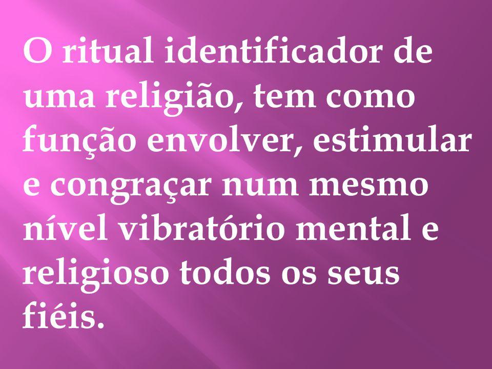 O ritual identificador de uma religião, tem como função envolver, estimular e congraçar num mesmo nível vibratório mental e religioso todos os seus fiéis.