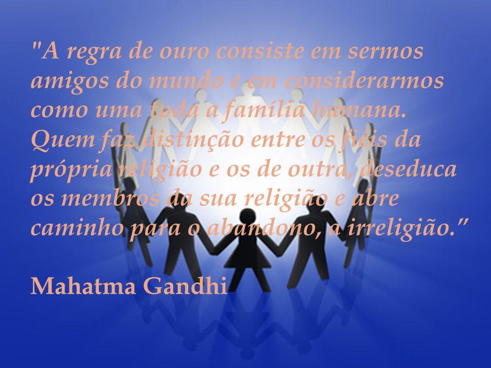 A regra de ouro consiste em sermos amigos do mundo e em considerarmos como uma toda a família humana.