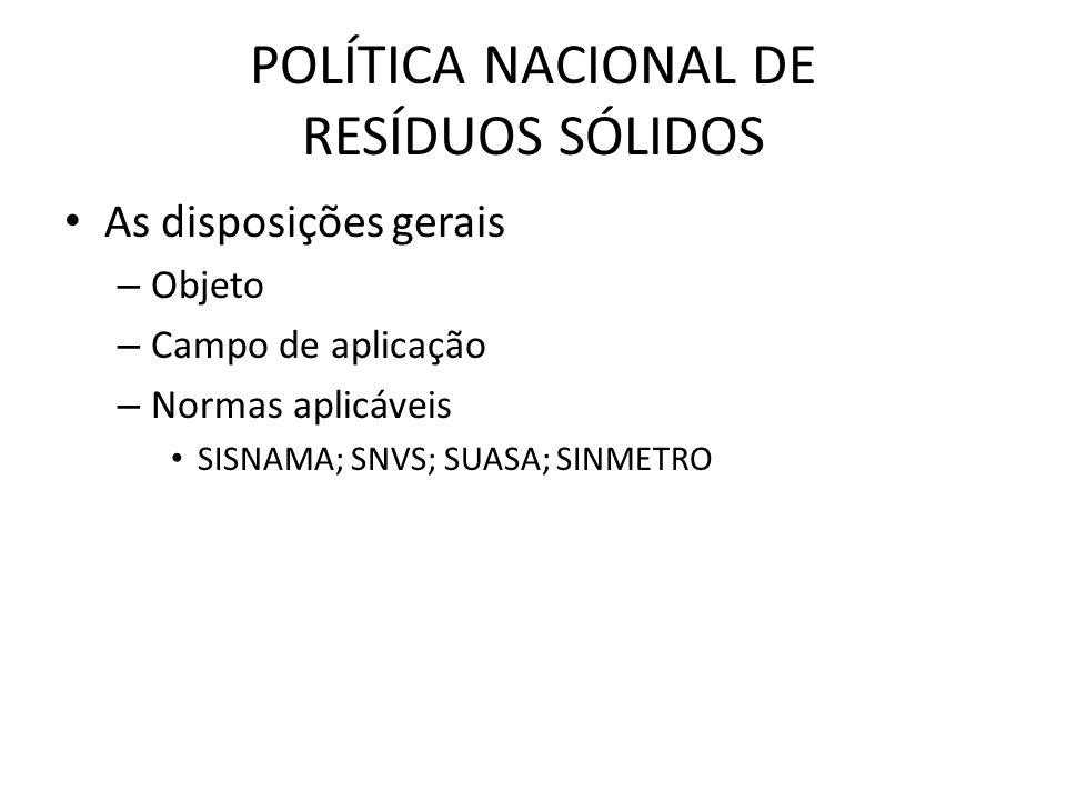 POLÍTICA NACIONAL DE RESÍDUOS SÓLIDOS • As disposições gerais – Objeto – Campo de aplicação – Normas aplicáveis • SISNAMA; SNVS; SUASA; SINMETRO