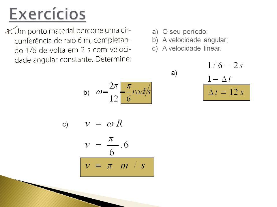 b) c) a) a)O seu período; b)A velocidade angular; c)A velocidade linear.