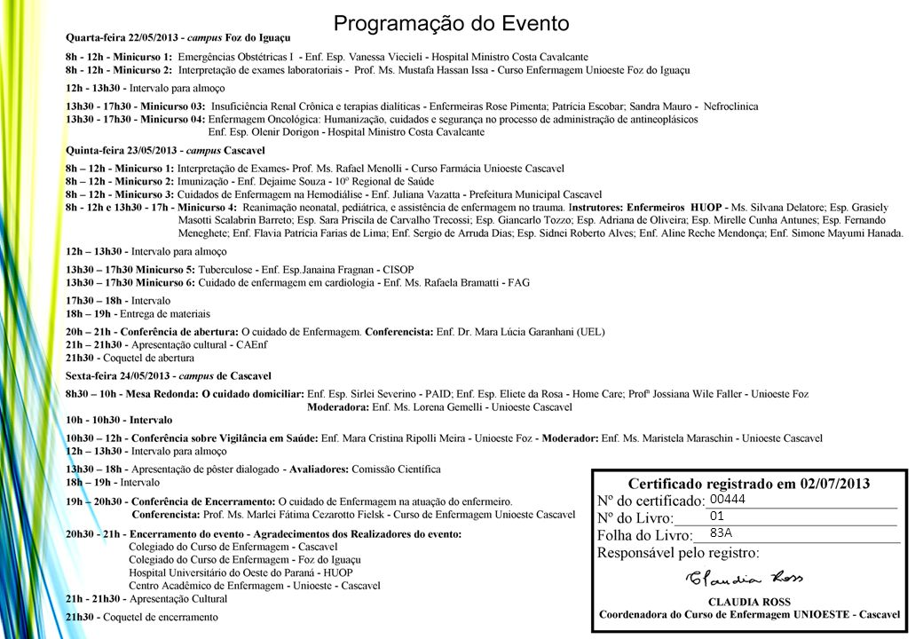 Certificamos que o trabalho intitulado: EDUCAÇÃO PARA O AUTO CUIDADO, COM O GRUPO HIPERDIA DA UNIDADE BÁSICA DE SAÚDE DO PARQUE SÃO PAULO, CASCAVEL: UM RELATO DE EXPERIÊNCIA foi apresentado na modalidade de pôster dialogado no dia 24 de maio, durante a XXII JORNADA CASCAVELENSE DE ENFERMAGEM, VI SEMANA DE ENFERMAGEM DO HUOP, III SEMANA DE ENFERMAGEM DE FOZ DO IGUAÇU E I SEMANA ACADÊMICA DE ENFERMAGEM DE CASCAVEL, com a temática: O Cuidado de Enfermagem nas diferentes áreas de atuação.