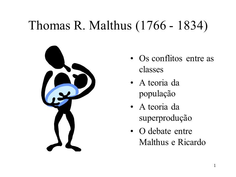 1 Thomas R. Malthus (1766 - 1834) •Os conflitos entre as classes •A teoria da população •A teoria da superprodução •O debate entre Malthus e Ricardo
