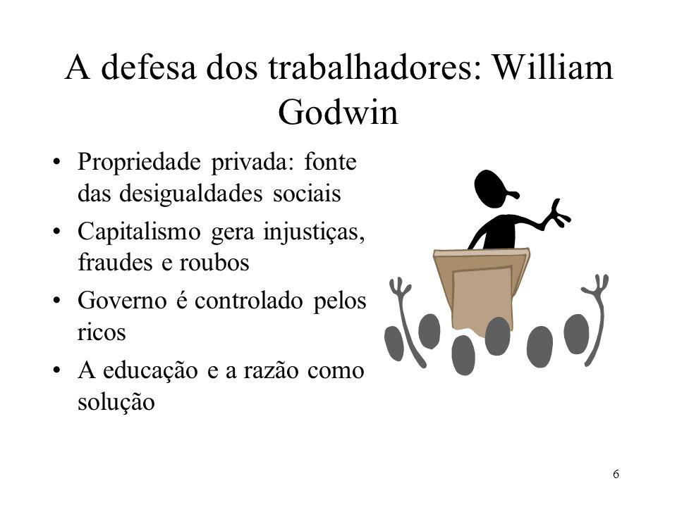 6 A defesa dos trabalhadores: William Godwin •Propriedade privada: fonte das desigualdades sociais •Capitalismo gera injustiças, fraudes e roubos •Gov