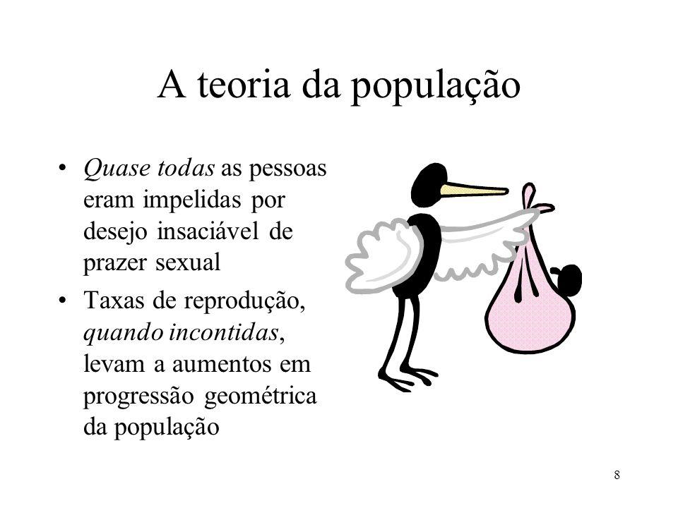 8 A teoria da população •Quase todas as pessoas eram impelidas por desejo insaciável de prazer sexual •Taxas de reprodução, quando incontidas, levam a
