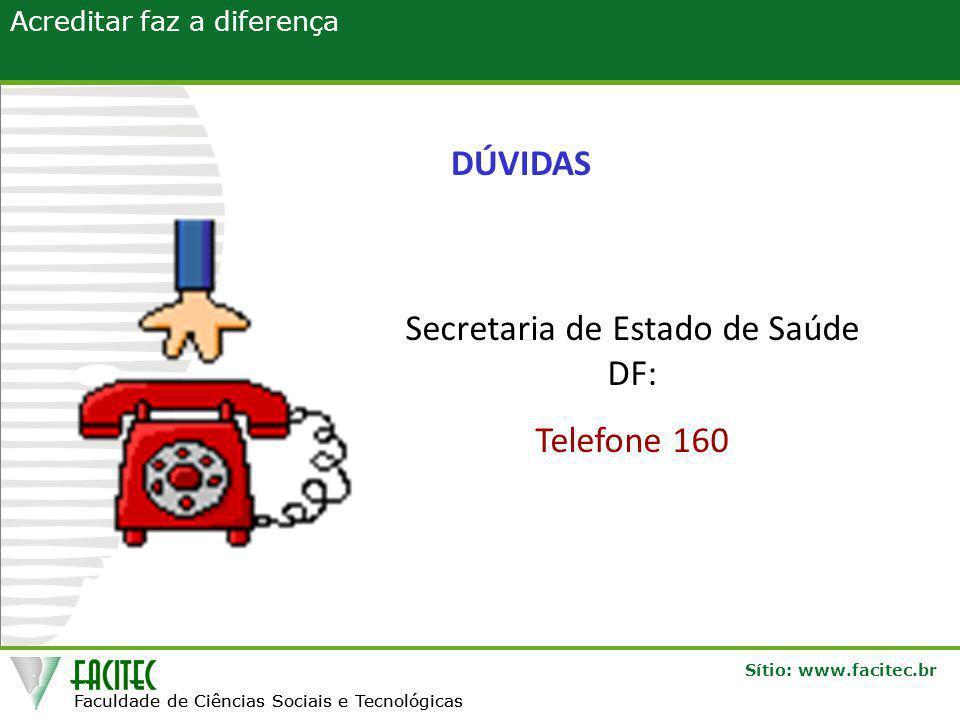Faculdade de Ciências Sociais e Tecnológicas Sítio: www.facitec.br Acreditar faz a diferença Faculdade de Ciências Sociais e Tecnológicas DÚVIDAS Secretaria de Estado de Saúde DF: Telefone 160