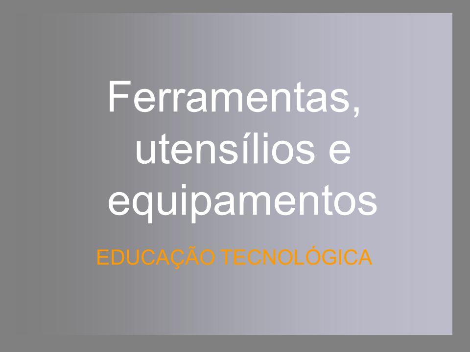 Ferramentas, utensílios e equipamentos EDUCAÇÃO TECNOLÓGICA