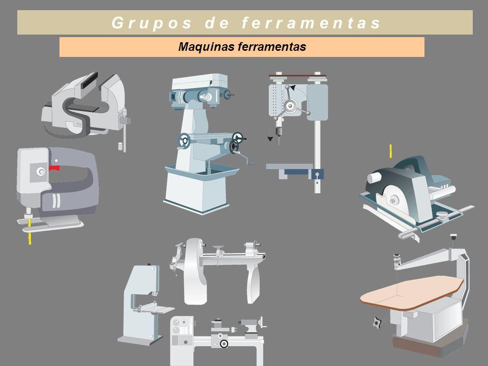 Maquinas ferramentas G r u p o s d e f e r r a m e n t a s