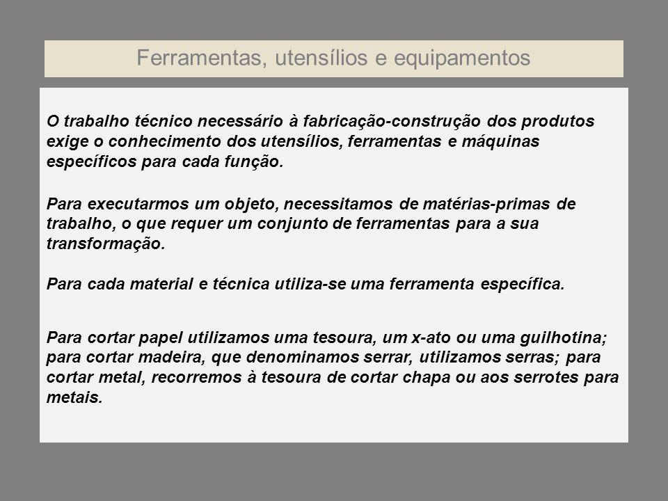 O trabalho técnico necessário à fabricação-construção dos produtos exige o conhecimento dos utensílios, ferramentas e máquinas específicos para cada f