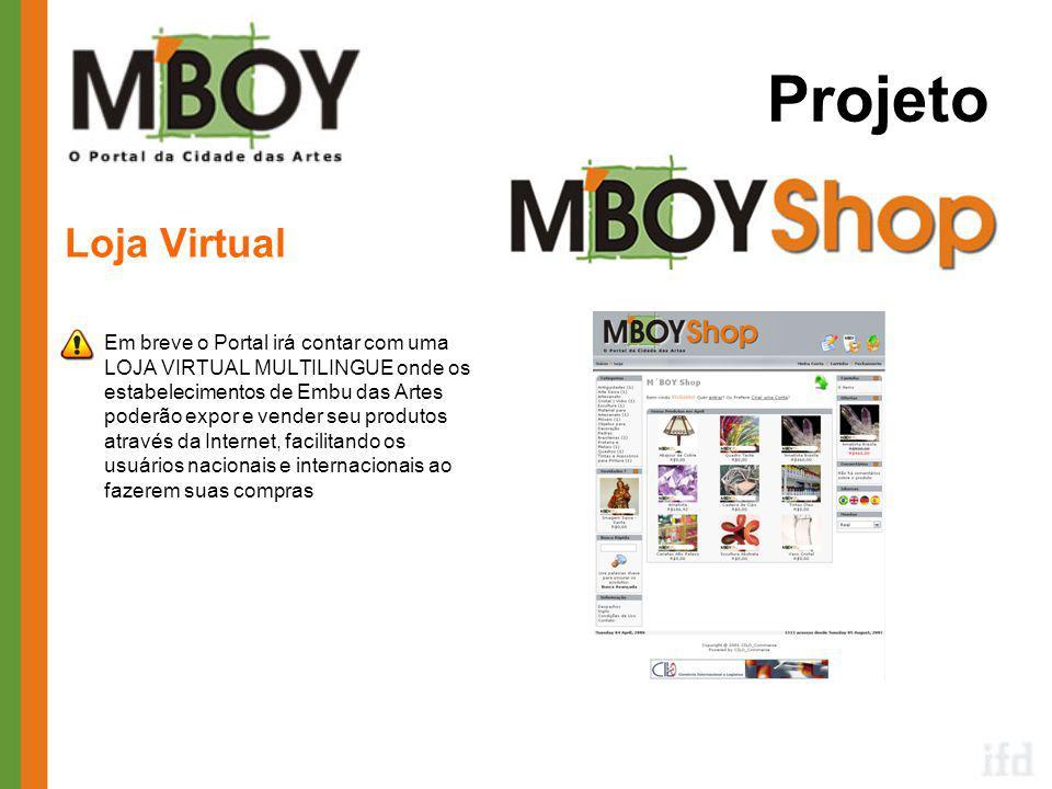Projeto Loja Virtual •Em breve o Portal irá contar com uma LOJA VIRTUAL MULTILINGUE onde os estabelecimentos de Embu das Artes poderão expor e vender seu produtos através da Internet, facilitando os usuários nacionais e internacionais ao fazerem suas compras