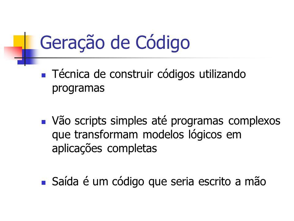 Geração de Código  Técnica de construir códigos utilizando programas  Vão scripts simples até programas complexos que transformam modelos lógicos em