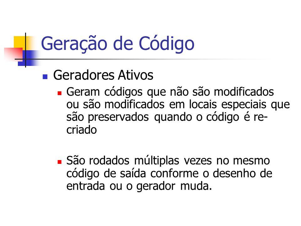 Geração de Código  Geradores Ativos  Geram códigos que não são modificados ou são modificados em locais especiais que são preservados quando o códig