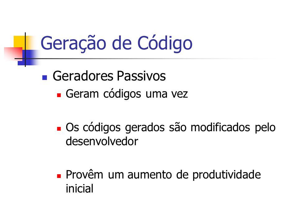 Geração de Código  Geradores Passivos  Geram códigos uma vez  Os códigos gerados são modificados pelo desenvolvedor  Provêm um aumento de produtiv