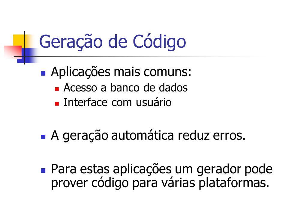 Geração de Código  Aplicações mais comuns:  Acesso a banco de dados  Interface com usuário  A geração automática reduz erros.  Para estas aplicaç