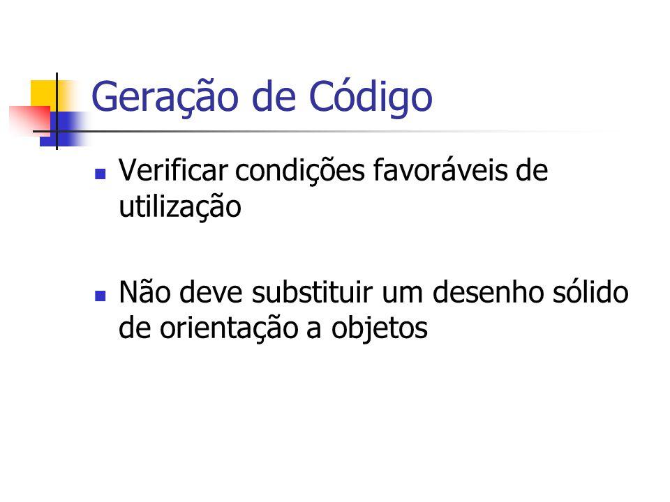 Geração de Código  Verificar condições favoráveis de utilização  Não deve substituir um desenho sólido de orientação a objetos
