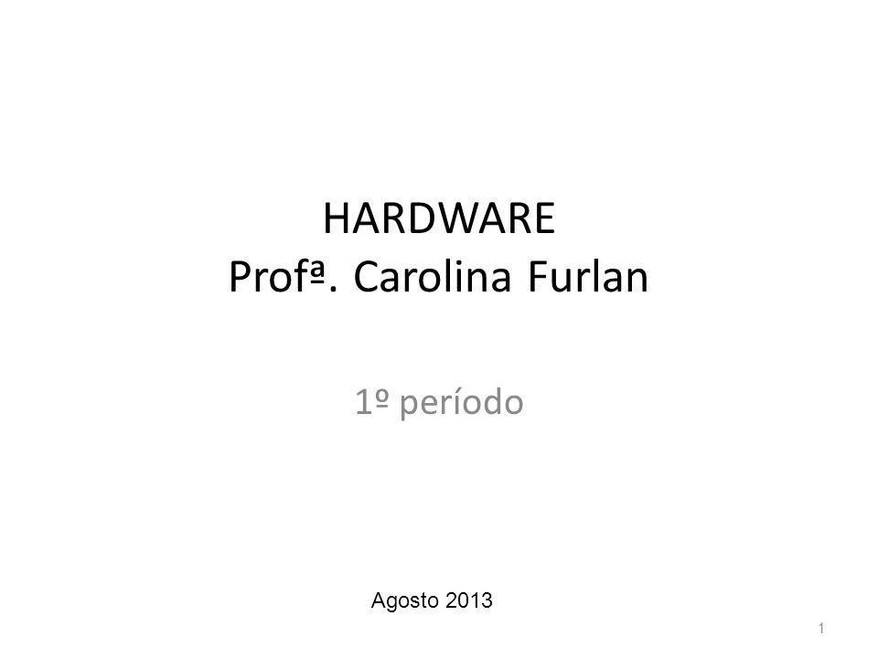 HARDWARE Profª. Carolina Furlan 1º período 1 Agosto 2013