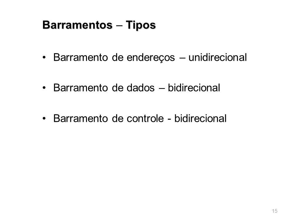 BarramentosTipos Barramentos – Tipos •Barramento de endereços – unidirecional •Barramento de dados – bidirecional •Barramento de controle - bidirecional 15