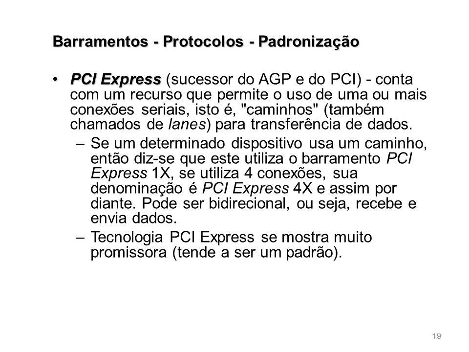 Barramentos - Protocolos - Padronização •PCI Express •PCI Express (sucessor do AGP e do PCI) - conta com um recurso que permite o uso de uma ou mais conexões seriais, isto é, caminhos (também chamados de lanes) para transferência de dados.