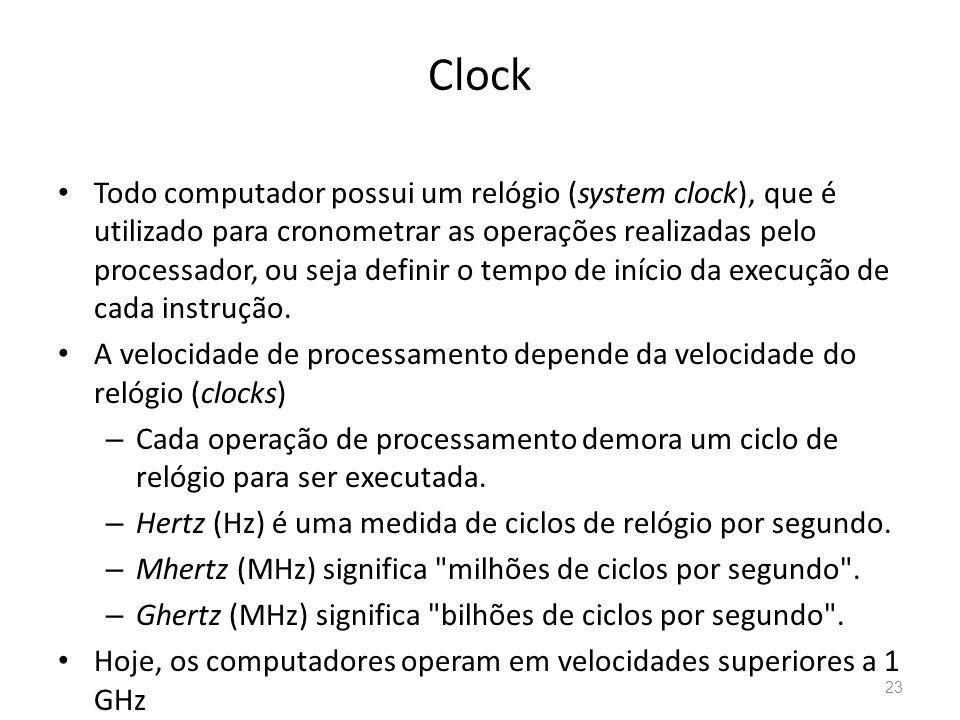 Clock • Todo computador possui um relógio (system clock), que é utilizado para cronometrar as operações realizadas pelo processador, ou seja definir o tempo de início da execução de cada instrução.