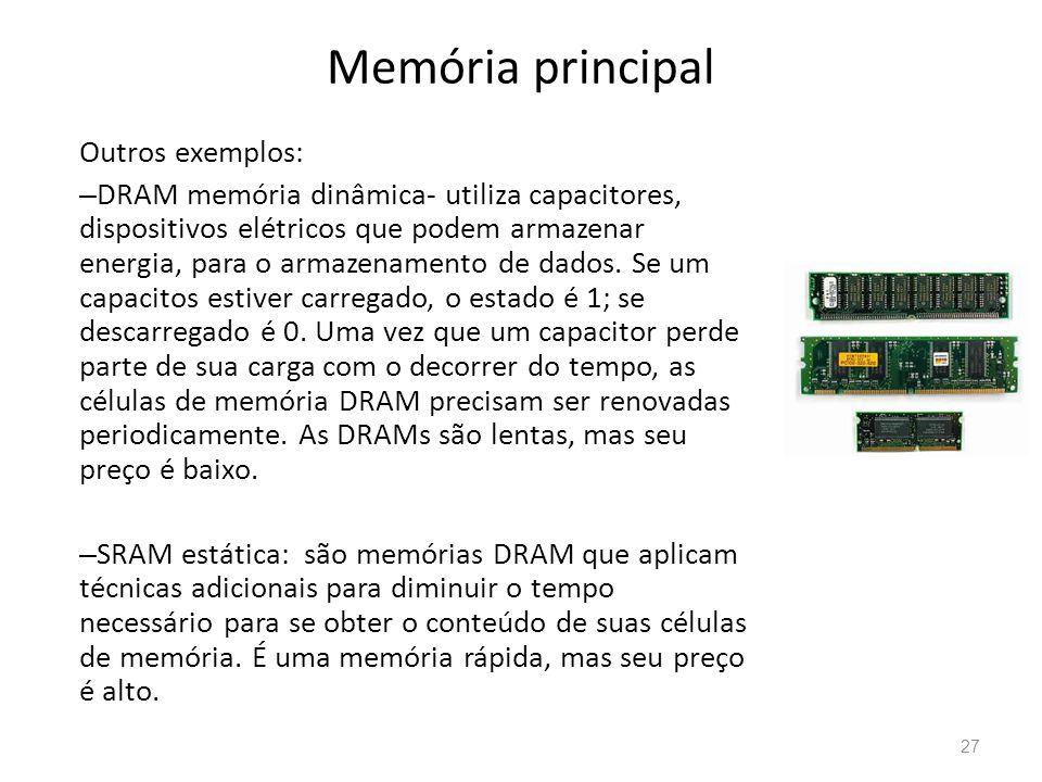 Memória principal Outros exemplos: – DRAM memória dinâmica- utiliza capacitores, dispositivos elétricos que podem armazenar energia, para o armazenamento de dados.
