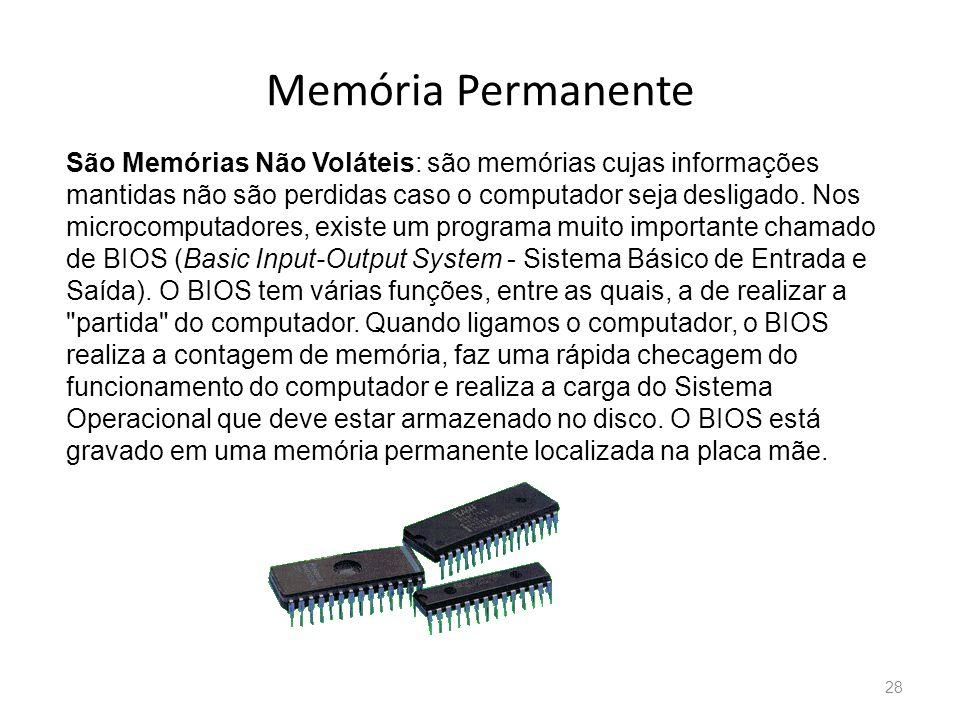 Memória Permanente 28 São Memórias Não Voláteis: são memórias cujas informações mantidas não são perdidas caso o computador seja desligado.