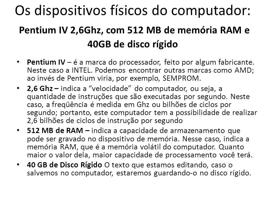 Os dispositivos físicos do computador: Pentium IV 2,6Ghz, com 512 MB de memória RAM e 40GB de disco rígido • Pentium IV – é a marca do processador, feito por algum fabricante.