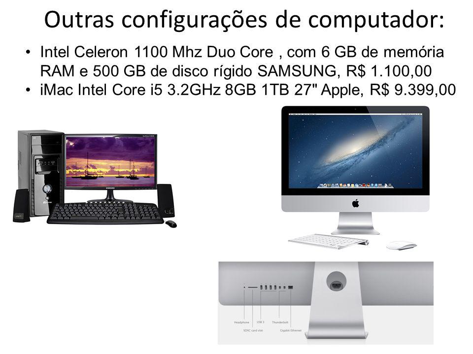 Outras configurações de computador: •Intel Celeron 1100 Mhz Duo Core, com 6 GB de memória RAM e 500 GB de disco rígido SAMSUNG, R$ 1.100,00 •iMac Intel Core i5 3.2GHz 8GB 1TB 27 Apple, R$ 9.399,00