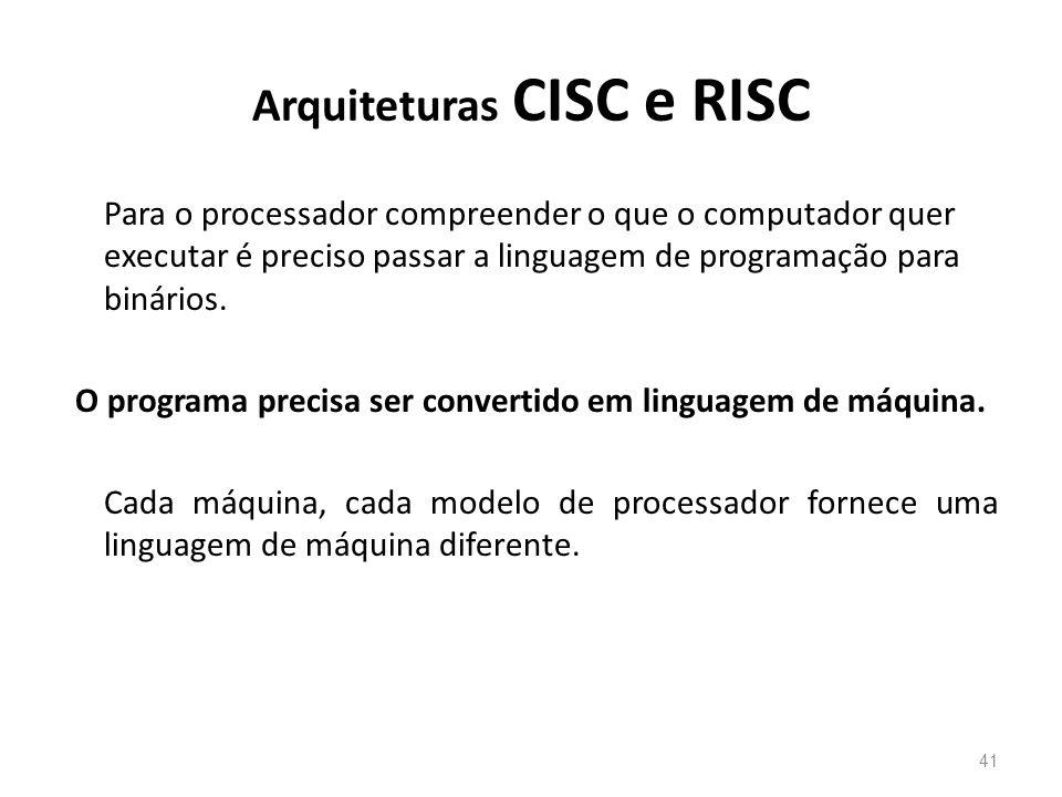 Arquiteturas CISC e RISC Para o processador compreender o que o computador quer executar é preciso passar a linguagem de programação para binários.