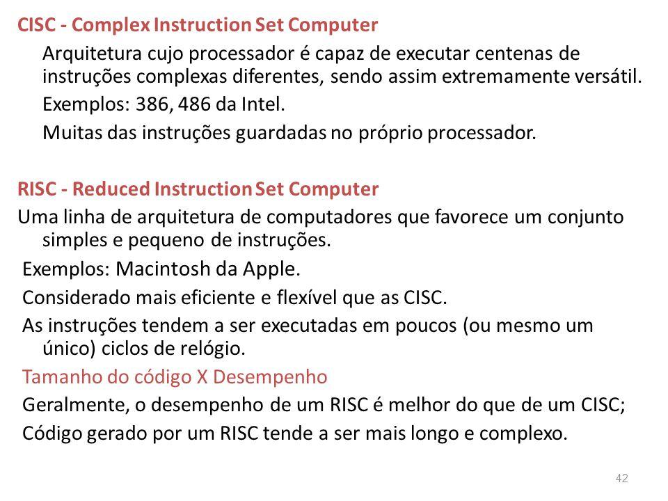 CISC - Complex Instruction Set Computer Arquitetura cujo processador é capaz de executar centenas de instruções complexas diferentes, sendo assim extremamente versátil.