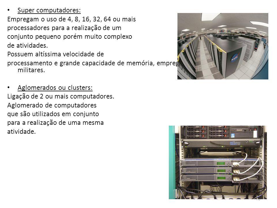 • Super computadores: Empregam o uso de 4, 8, 16, 32, 64 ou mais processadores para a realização de um conjunto pequeno porém muito complexo de atividades.
