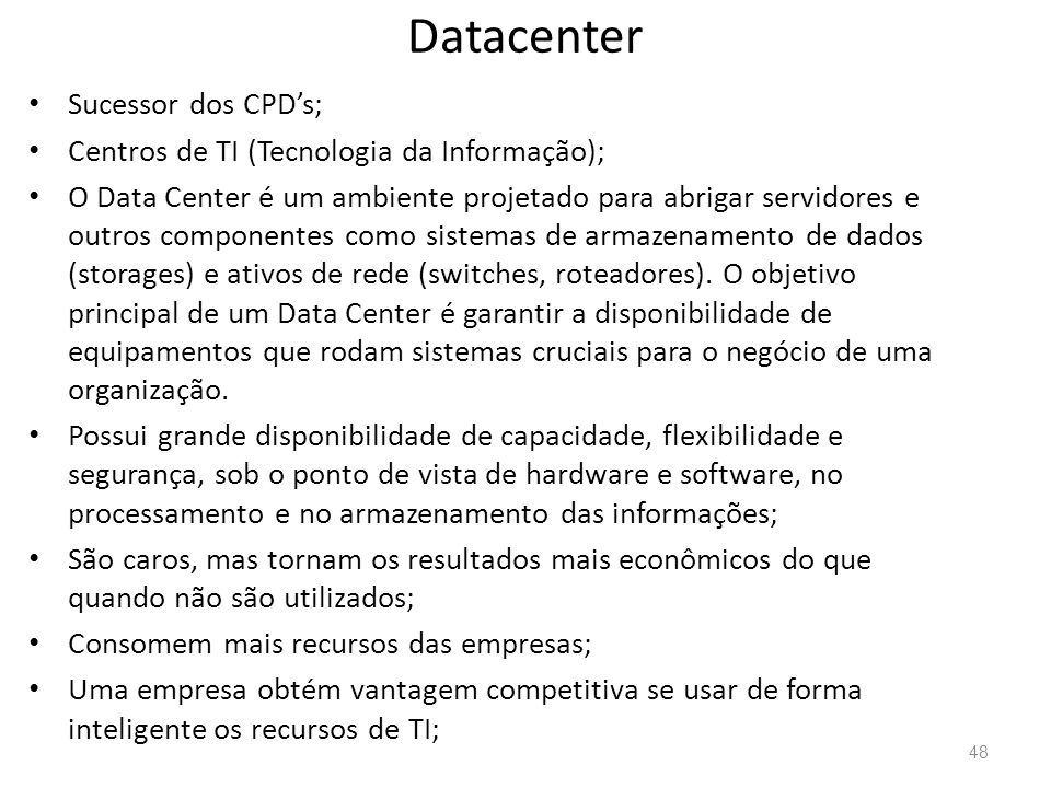 Datacenter • Sucessor dos CPD's; • Centros de TI (Tecnologia da Informação); • O Data Center é um ambiente projetado para abrigar servidores e outros componentes como sistemas de armazenamento de dados (storages) e ativos de rede (switches, roteadores).