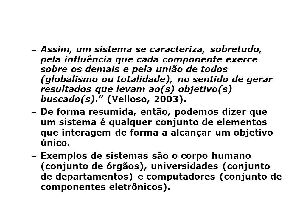– Assim, um sistema se caracteriza, sobretudo, pela influência que cada componente exerce sobre os demais e pela união de todos (globalismo ou totalidade), no sentido de gerar resultados que levam ao(s) objetivo(s) buscado(s). (Velloso, 2003).