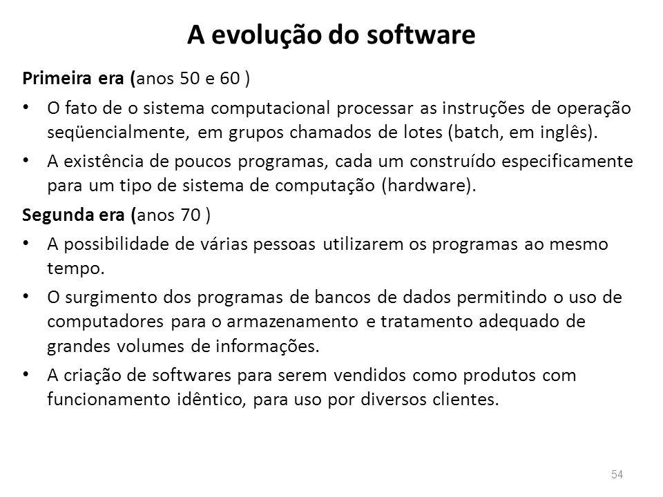 A evolução do software Primeira era (anos 50 e 60 ) • O fato de o sistema computacional processar as instruções de operação seqüencialmente, em grupos chamados de lotes (batch, em inglês).